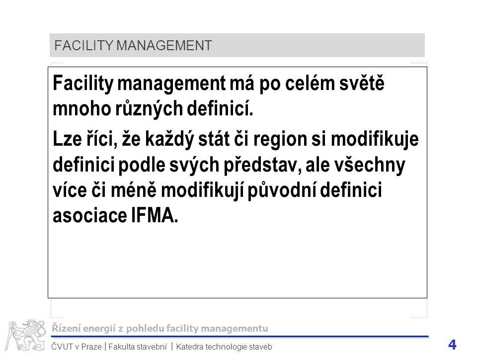 4 ČVUT v Praze Fakulta stavební Katedra technologie staveb II FACILITY MANAGEMENT Facility management má po celém světě mnoho různých definicí. Lze ří