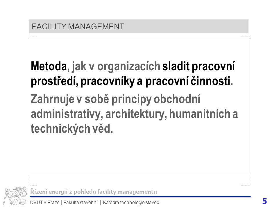 6 ČVUT v Praze Fakulta stavební Katedra technologie staveb II FACILITY MANAGEMENT Cílem je posílit ty procesy v organizaci, pomocí nichž pracoviště a pracovníci podají nejlepší výkony a v konečném důsledku pozitivně přispějí k ekonomickému růstu a celkovému úspěchu organizace.