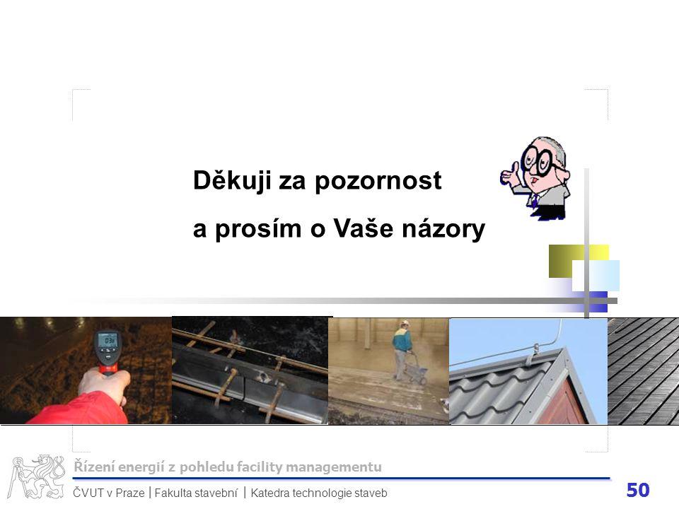50 ČVUT v Praze Fakulta stavební Katedra technologie staveb II Děkuji za pozornost a prosím o Vaše názory Řízení energií z pohledu facility management