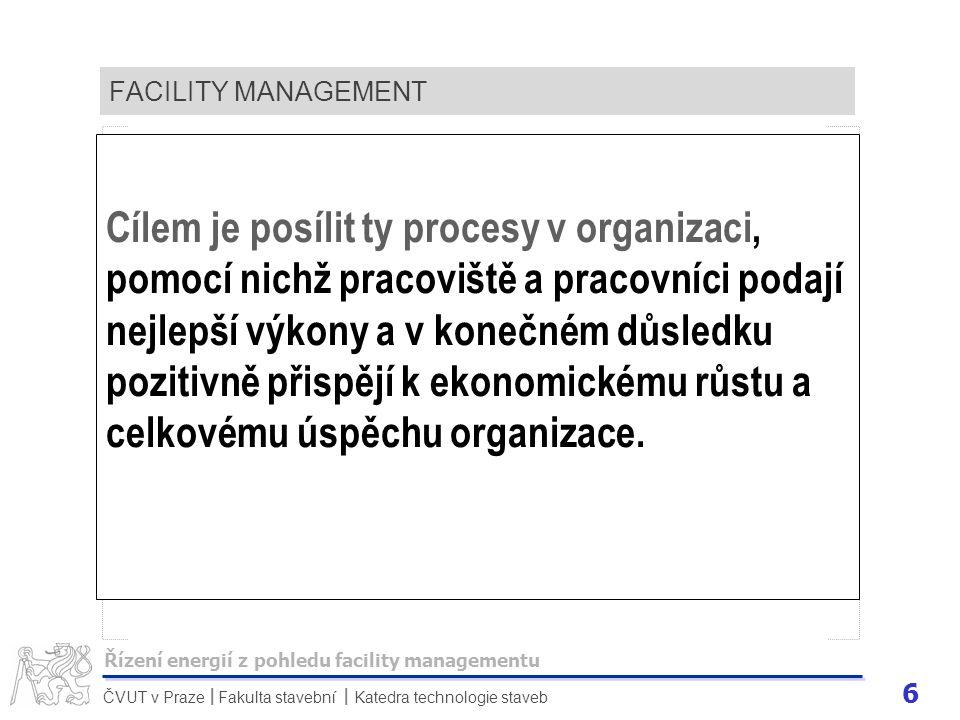 6 ČVUT v Praze Fakulta stavební Katedra technologie staveb II FACILITY MANAGEMENT Cílem je posílit ty procesy v organizaci, pomocí nichž pracoviště a