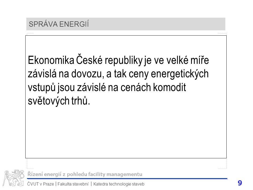 9 ČVUT v Praze Fakulta stavební Katedra technologie staveb II SPRÁVA ENERGIÍ Ekonomika České republiky je ve velké míře závislá na dovozu, a tak ceny