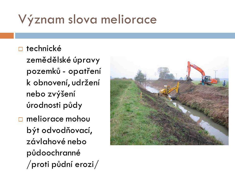 Význam slova meliorace  technické zemědělské úpravy pozemků - opatření k obnovení, udržení nebo zvýšení úrodnosti půdy  meliorace mohou být odvodňovací, závlahové nebo půdoochranné /proti půdní erozi/