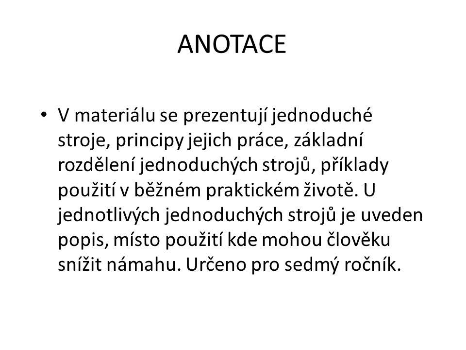 ANOTACE V materiálu se prezentují jednoduché stroje, principy jejich práce, základní rozdělení jednoduchých strojů, příklady použití v běžném praktick