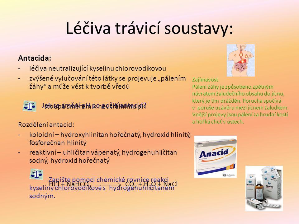 """Léčiva trávicí soustavy: Antacida: -léčiva neutralizující kyselinu chlorovodíkovou -zvýšené vylučování této látky se projevuje """"pálením žáhy"""" a může v"""