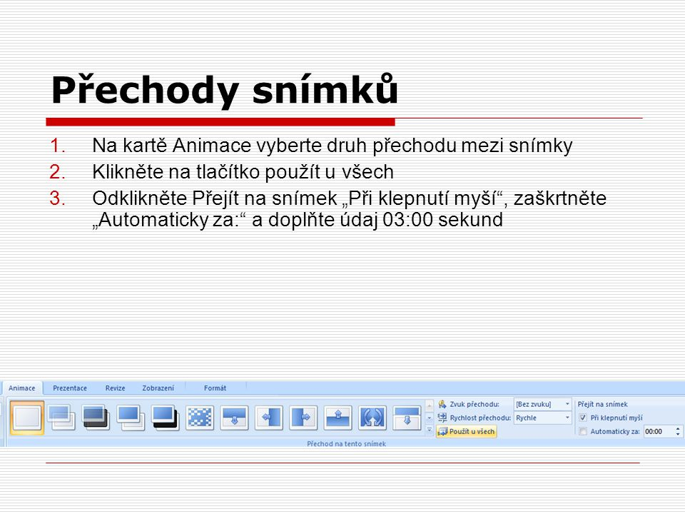 """Přechody snímků 1.Na kartě Animace vyberte druh přechodu mezi snímky 2.Klikněte na tlačítko použít u všech 3.Odklikněte Přejít na snímek """"Při klepnutí myší , zaškrtněte """"Automaticky za: a doplňte údaj 03:00 sekund"""