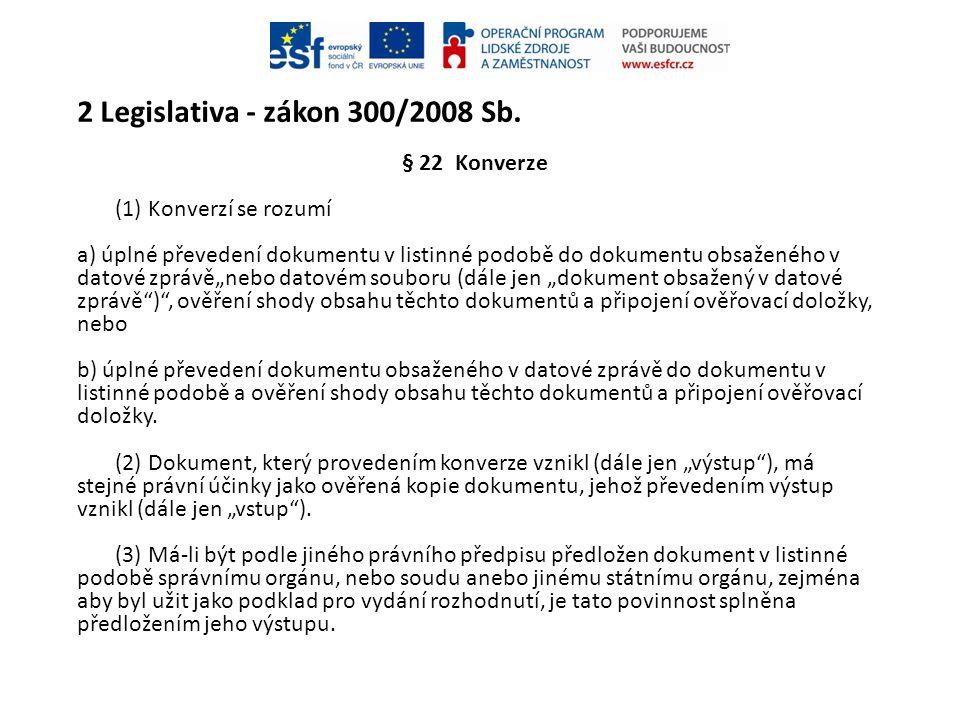 2 Legislativa - zákon 300/2008 Sb. § 22 Konverze (1) Konverzí se rozumí a) úplné převedení dokumentu v listinné podobě do dokumentu obsaženého v datov