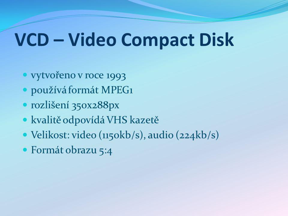 VCD – Video Compact Disk vytvořeno v roce 1993 používá formát MPEG1 rozlišení 350x288px kvalitě odpovídá VHS kazetě Velikost: video (1150kb/s), audio (224kb/s) Formát obrazu 5:4