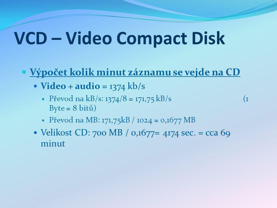 VCD – Video Compact Disk Výpočet kolik minut záznamu se vejde na CD Video + audio = 1374 kb/s Převod na kB/s: 1374/8 = 171,75 kB/s (1 Byte = 8 bitů) Převod na MB: 171,75kB / 1024 = 0,1677 MB Velikost CD: 700 MB / 0,1677= 4174 sec.