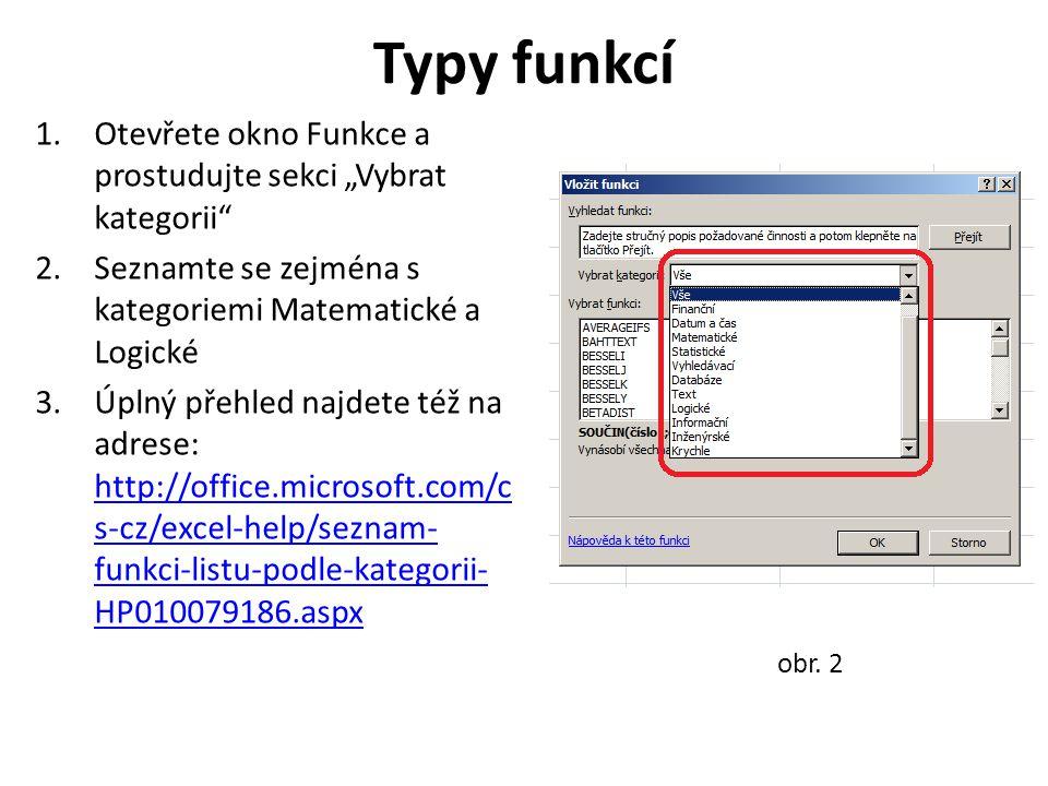 """Typy funkcí 1.Otevřete okno Funkce a prostudujte sekci """"Vybrat kategorii 2.Seznamte se zejména s kategoriemi Matematické a Logické 3.Úplný přehled najdete též na adrese: http://office.microsoft.com/c s-cz/excel-help/seznam- funkci-listu-podle-kategorii- HP010079186.aspx http://office.microsoft.com/c s-cz/excel-help/seznam- funkci-listu-podle-kategorii- HP010079186.aspx obr."""