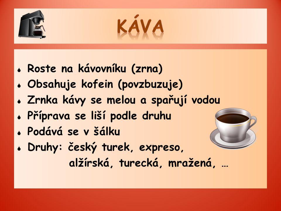 Roste na kávovníku (zrna)  Obsahuje kofein (povzbuzuje)  Zrnka kávy se melou a spařují vodou  Příprava se liší podle druhu  Podává se v šálku  Druhy: český turek, expreso, alžírská, turecká, mražená, …