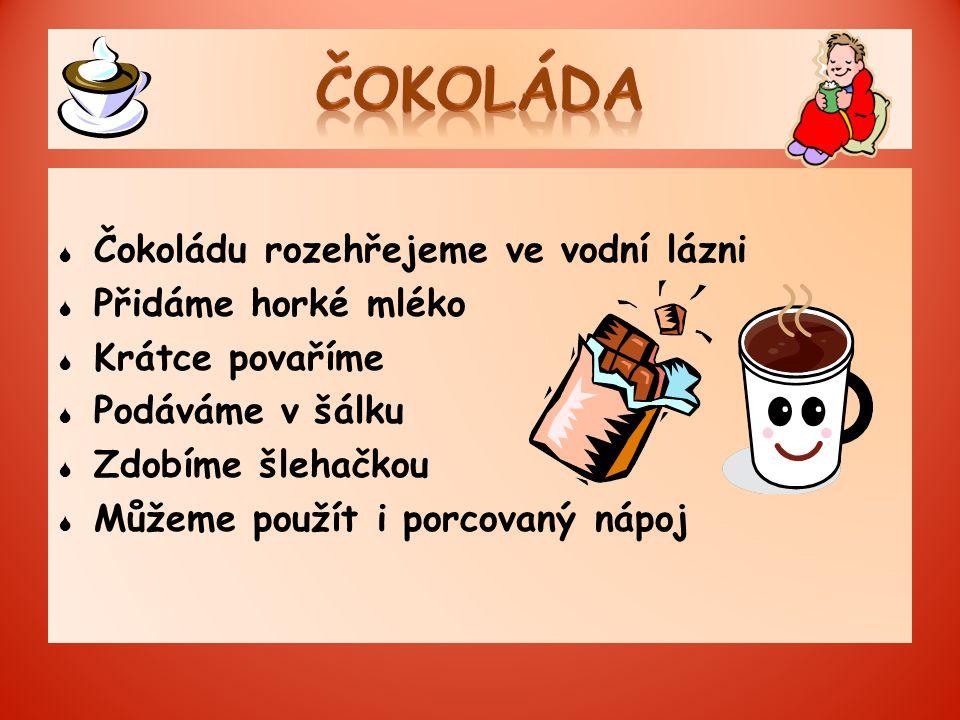  Čokoládu rozehřejeme ve vodní lázni  Přidáme horké mléko  Krátce povaříme  Podáváme v šálku  Zdobíme šlehačkou  Můžeme použít i porcovaný nápoj