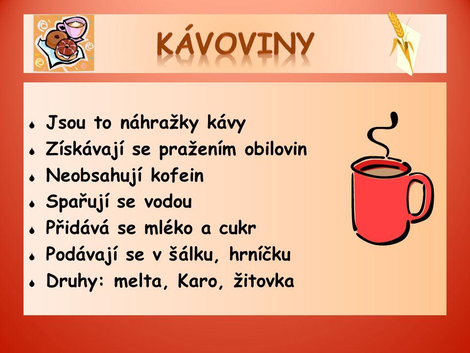  Jsou to náhražky kávy  Získávají se pražením obilovin  Neobsahují kofein  Spařují se vodou  Přidává se mléko a cukr  Podávají se v šálku, hrníčku  Druhy: melta, Karo, žitovka