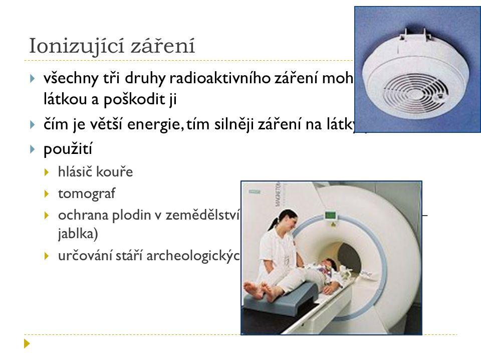 Ionizující záření  všechny tři druhy radioaktivního záření mohou reagovat s látkou a poškodit ji  čím je větší energie, tím silněji záření na látky