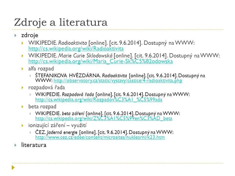 Zdroje a literatura  zdroje  WIKIPEDIE. Radioaktivita [online]. [cit. 9.6.2014]. Dostupný na WWW: http://cs.wikipedia.org/wiki/Radioaktivita http://