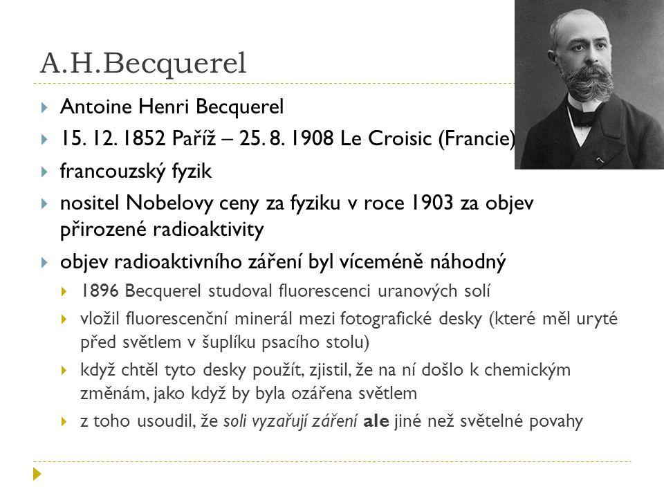 Marie Curie Skłodowská a Pierre Curie  podíleli se na objasnění vzniku radioaktivního záření  1903 získali Nobelovu cenu společně s A.H.