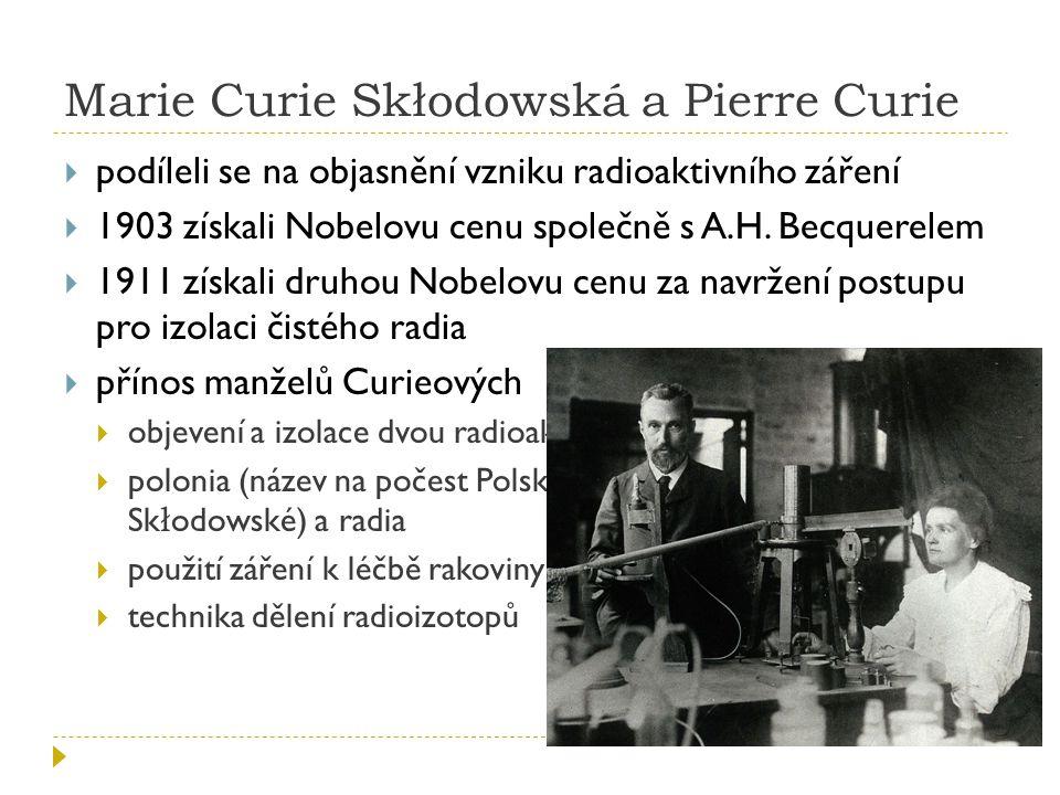Marie Curie Skłodowská a Pierre Curie  podíleli se na objasnění vzniku radioaktivního záření  1903 získali Nobelovu cenu společně s A.H. Becquerelem