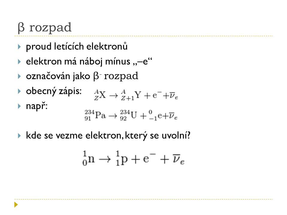 """β rozpad  proud letících elektronů  elektron má náboj mínus """"–e""""  označován jako β - rozpad  obecný zápis:  např:  kde se vezme elektron, který"""