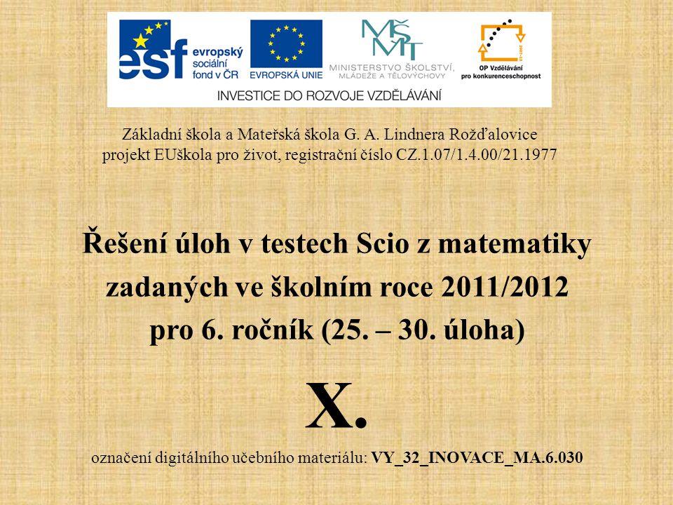 Řešení úloh v testech Scio z matematiky zadaných ve školním roce 2011/2012 pro 6. ročník (25. – 30. úloha) X. označení digitálního učebního materiálu: