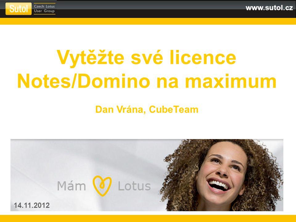 www.sutol.cz Vytěžte své licence Notes/Domino na maximum Dan Vrána, CubeTeam 14.11.2012