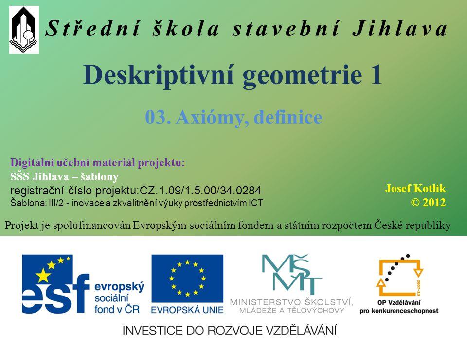 Střední škola stavební Jihlava Deskriptivní geometrie 1 Projekt je spolufinancován Evropským sociálním fondem a státním rozpočtem České republiky 03.