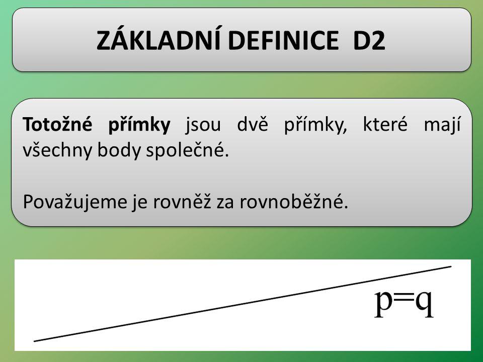 ZÁKLADNÍ DEFINICE D2 Totožné přímky jsou dvě přímky, které mají všechny body společné. Považujeme je rovněž za rovnoběžné. Totožné přímky jsou dvě pří