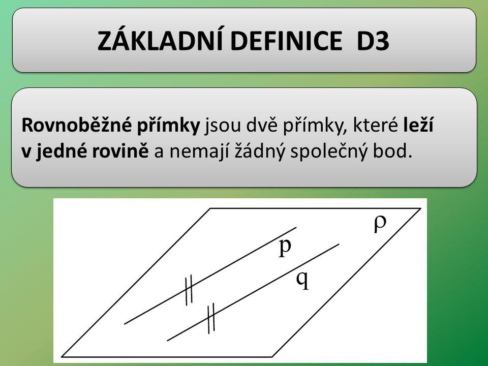 ZÁKLADNÍ DEFINICE D3 Rovnoběžné přímky jsou dvě přímky, které leží v jedné rovině a nemají žádný společný bod. Rovnoběžné přímky jsou dvě přímky, kter
