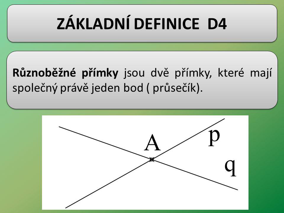 ZÁKLADNÍ DEFINICE D4 Různoběžné přímky jsou dvě přímky, které mají společný právě jeden bod ( průsečík).