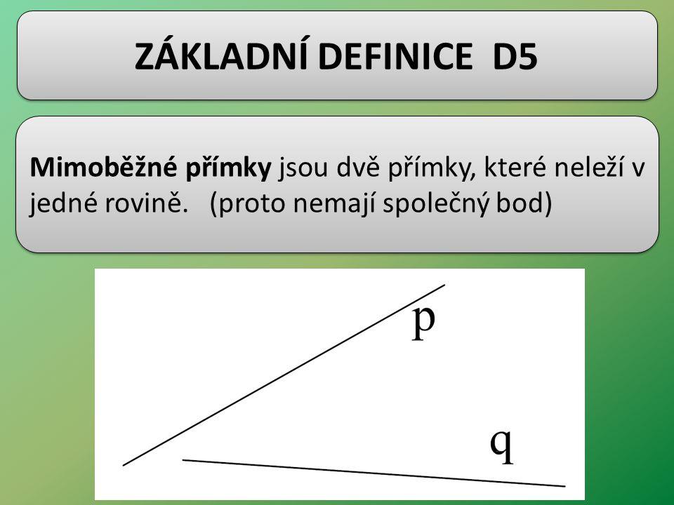 ZÁKLADNÍ DEFINICE D5 Mimoběžné přímky jsou dvě přímky, které neleží v jedné rovině. (proto nemají společný bod)