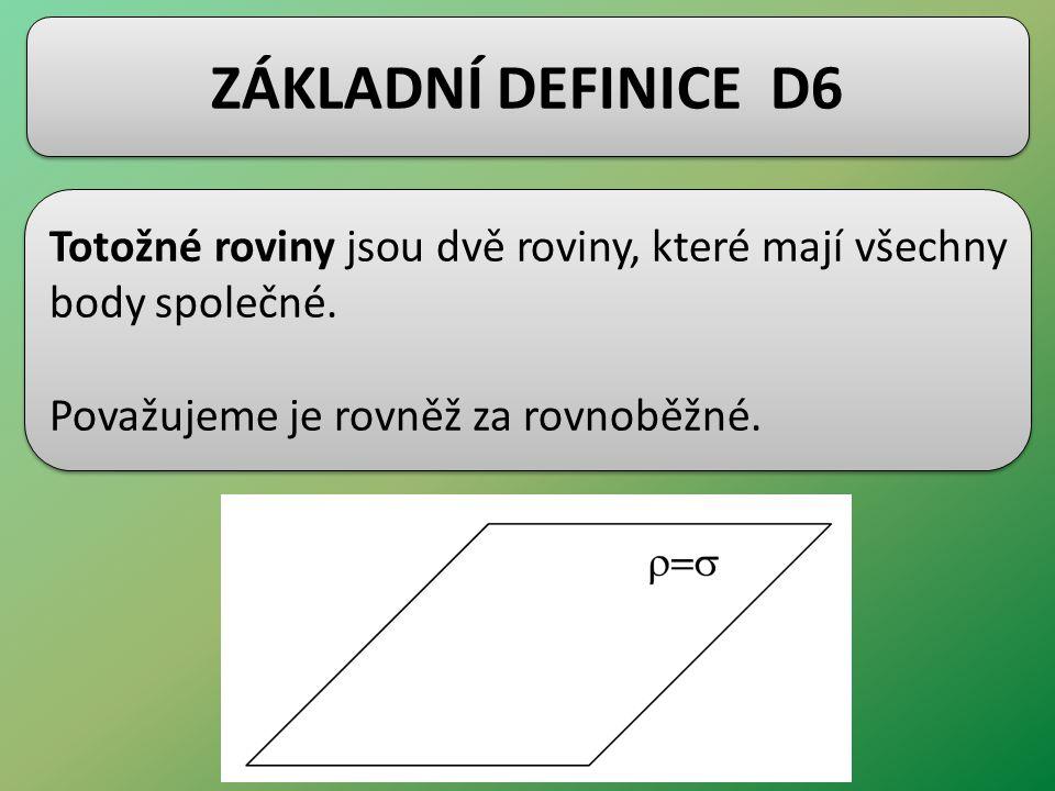 ZÁKLADNÍ DEFINICE D6 Totožné roviny jsou dvě roviny, které mají všechny body společné. Považujeme je rovněž za rovnoběžné. Totožné roviny jsou dvě rov
