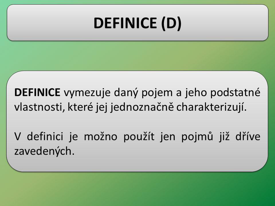 DEFINICE (D) DEFINICE vymezuje daný pojem a jeho podstatné vlastnosti, které jej jednoznačně charakterizují. V definici je možno použít jen pojmů již