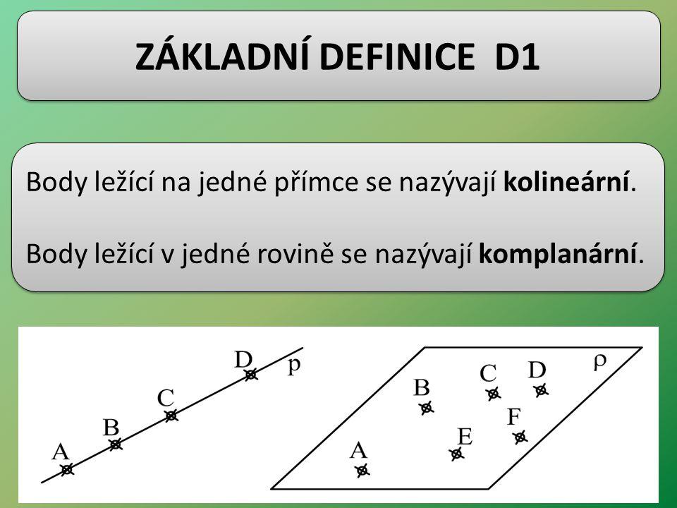 ZÁKLADNÍ DEFINICE D1 Body ležící na jedné přímce se nazývají kolineární. Body ležící v jedné rovině se nazývají komplanární. Body ležící na jedné přím