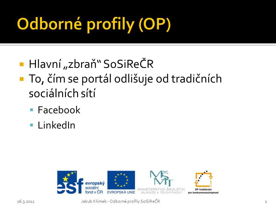 """ Hlavní """"zbraň"""" SoSiReČR  To, čím se portál odlišuje od tradičních sociálních sítí  Facebook  LinkedIn 16.3.2011Jakub Klímek - Odborné profily SoS"""