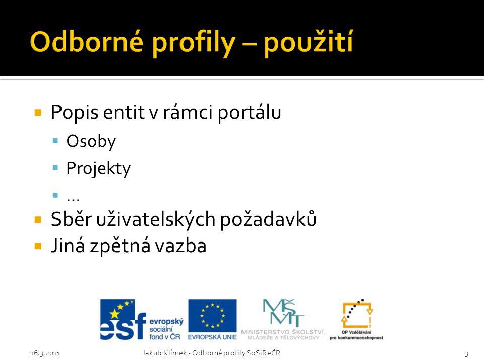  Popis entit v rámci portálu  Osoby  Projekty  …  Sběr uživatelských požadavků  Jiná zpětná vazba 16.3.2011Jakub Klímek - Odborné profily SoSiRe