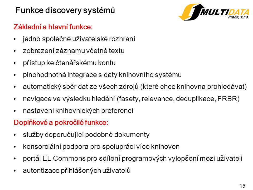 15 Funkce discovery syst é mů Základní a hlavní funkce: jedno společné uživatelské rozhraní z obrazení záznamu včetně textu přístup ke čtenářskému kontu p lnohodnotná integrace s daty knihovního systému automatický sběr dat ze všech zdrojů ( které chce knihovna pro hledávat) navigace ve výsledku hledání (fasety, relevance, d eduplikace, FRBR ) n astavení knihovnických preferencí Doplňkové a pokročilé funkce: služby doporučující podobné dokumenty konsorciální podpora pro spolupráci více knihoven portál EL Commons pro sdílení programových vylepšení mezi uživateli a utentizace přihlášených uživatelů