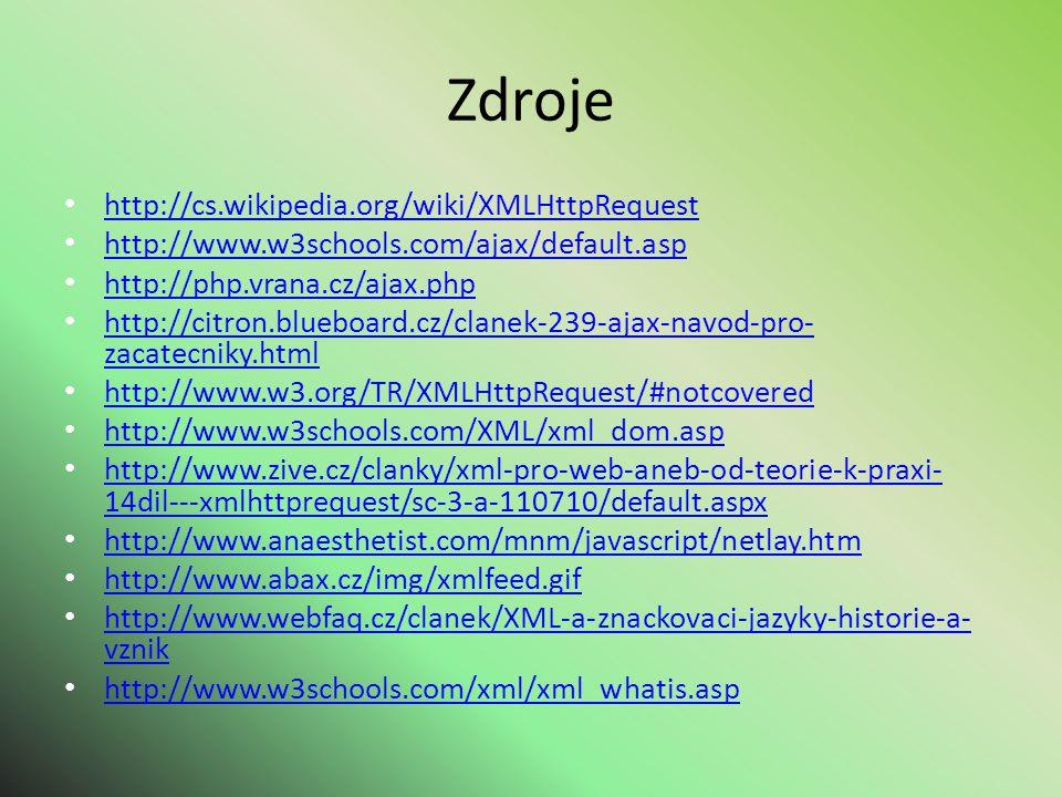 Zdroje http://cs.wikipedia.org/wiki/XMLHttpRequest http://www.w3schools.com/ajax/default.asp http://php.vrana.cz/ajax.php http://citron.blueboard.cz/clanek-239-ajax-navod-pro- zacatecniky.html http://citron.blueboard.cz/clanek-239-ajax-navod-pro- zacatecniky.html http://www.w3.org/TR/XMLHttpRequest/#notcovered http://www.w3schools.com/XML/xml_dom.asp http://www.zive.cz/clanky/xml-pro-web-aneb-od-teorie-k-praxi- 14dil---xmlhttprequest/sc-3-a-110710/default.aspx http://www.zive.cz/clanky/xml-pro-web-aneb-od-teorie-k-praxi- 14dil---xmlhttprequest/sc-3-a-110710/default.aspx http://www.anaesthetist.com/mnm/javascript/netlay.htm http://www.abax.cz/img/xmlfeed.gif http://www.webfaq.cz/clanek/XML-a-znackovaci-jazyky-historie-a- vznik http://www.webfaq.cz/clanek/XML-a-znackovaci-jazyky-historie-a- vznik http://www.w3schools.com/xml/xml_whatis.asp http://www.w3schools.com/xml/xml_whatis.asp