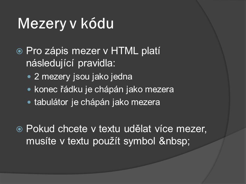 Mezery v kódu  Pro zápis mezer v HTML platí následující pravidla: 2 mezery jsou jako jedna konec řádku je chápán jako mezera tabulátor je chápán jako
