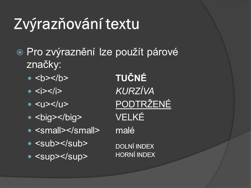 Zvýrazňování textu  Pro zvýraznění lze použít párové značky: TUČNÉ KURZÍVA PODTRŽENÉ VELKÉ malé DOLNÍ INDEX HORNÍ INDEX