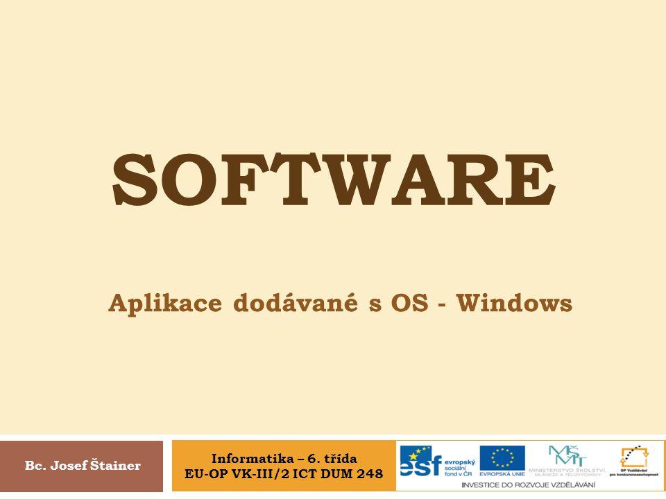 SOFTWARE Aplikace dodávané s OS - Windows Bc. Josef Štainer Informatika – 6. třída EU-OP VK-III/2 ICT DUM 248