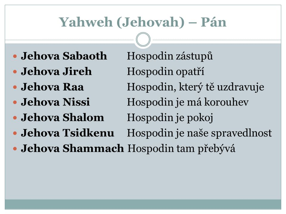 Yahweh (Jehovah) – Pán Jehova Sabaoth Hospodin zástupů Jehova JirehHospodin opatří Jehova Raa Hospodin, který tě uzdravuje Jehova NissiHospodin je má