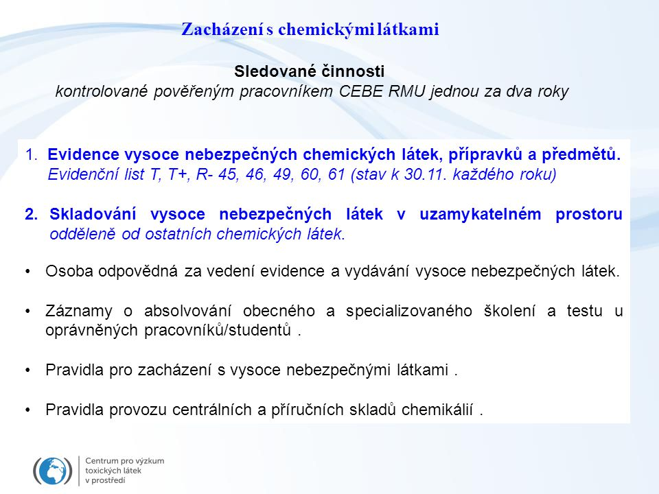 Správa chemikálií Chemikálie jsou evidovány v centrální databázi chemikálií a uloženy na níže uvedených místech: Centrální sklad chemikálií a rozpouštědel: místnosti 1S42, 1S43 a 1S44.