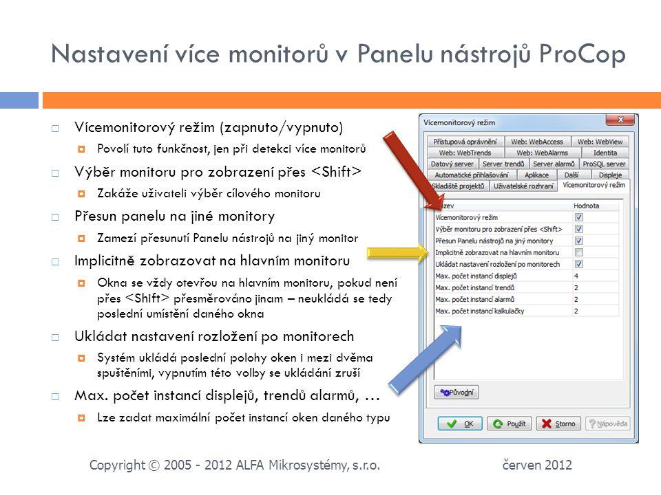 Nastavení více monitorů v Panelu nástrojů ProCop  Vícemonitorový režim (zapnuto/vypnuto)  Povolí tuto funkčnost, jen při detekci více monitorů  Výběr monitoru pro zobrazení přes  Zakáže uživateli výběr cílového monitoru  Přesun panelu na jiné monitory  Zamezí přesunutí Panelu nástrojů na jiný monitor  Implicitně zobrazovat na hlavním monitoru  Okna se vždy otevřou na hlavním monitoru, pokud není přes přesměrováno jinam – neukládá se tedy poslední umístění daného okna  Ukládat nastavení rozložení po monitorech  Systém ukládá poslední polohy oken i mezi dvěma spuštěními, vypnutím této volby se ukládání zruší  Max.