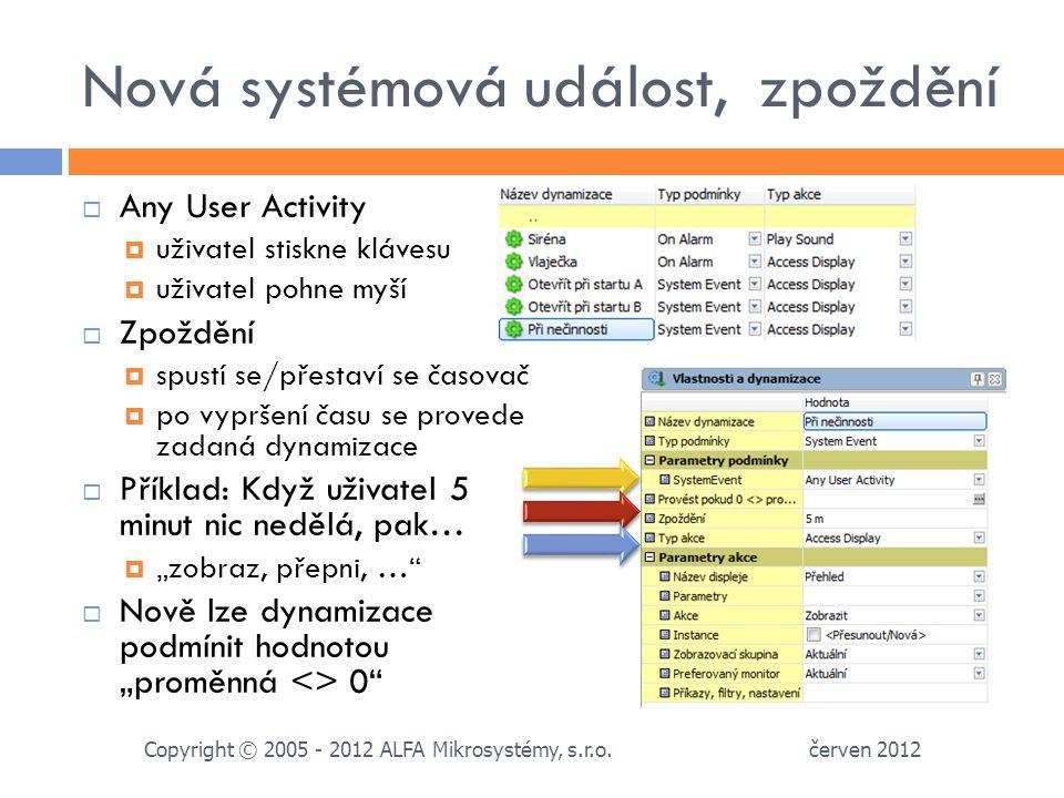 """Nová systémová událost, zpoždění  Any User Activity  uživatel stiskne klávesu  uživatel pohne myší  Zpoždění  spustí se/přestaví se časovač  po vypršení času se provede zadaná dynamizace  Příklad: Když uživatel 5 minut nic nedělá, pak…  """"zobraz, přepni, …  Nově lze dynamizace podmínit hodnotou """"proměnná <> 0 červen 2012 Copyright © 2005 - 2012 ALFA Mikrosystémy, s.r.o."""