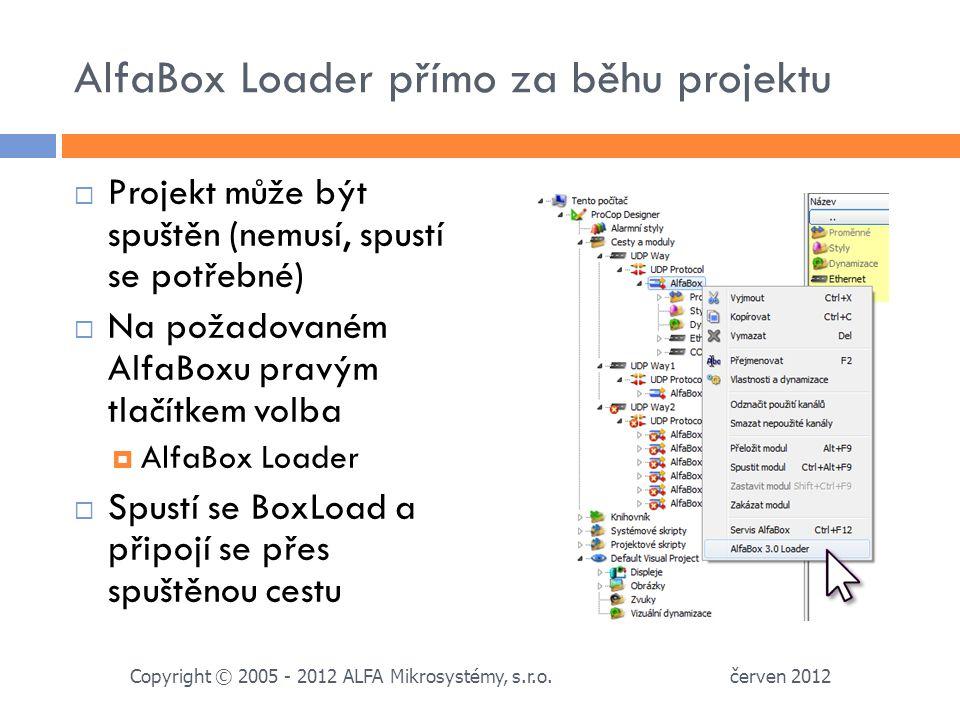 AlfaBox Loader přímo za běhu projektu  Projekt může být spuštěn (nemusí, spustí se potřebné)  Na požadovaném AlfaBoxu pravým tlačítkem volba  AlfaBox Loader  Spustí se BoxLoad a připojí se přes spuštěnou cestu červen 2012 Copyright © 2005 - 2012 ALFA Mikrosystémy, s.r.o.