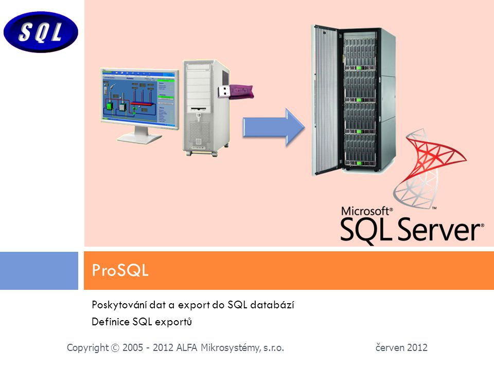 Poskytování dat a export do SQL databází Definice SQL exportů ProSQL červen 2012 Copyright © 2005 - 2012 ALFA Mikrosystémy, s.r.o.