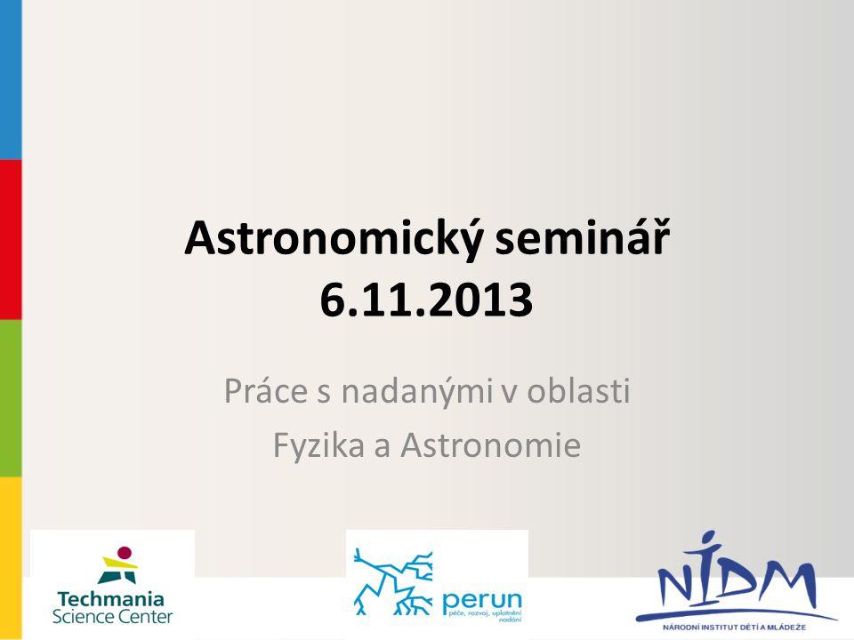 Astronomický seminář 6.11.2013 Práce s nadanými v oblasti Fyzika a Astronomie