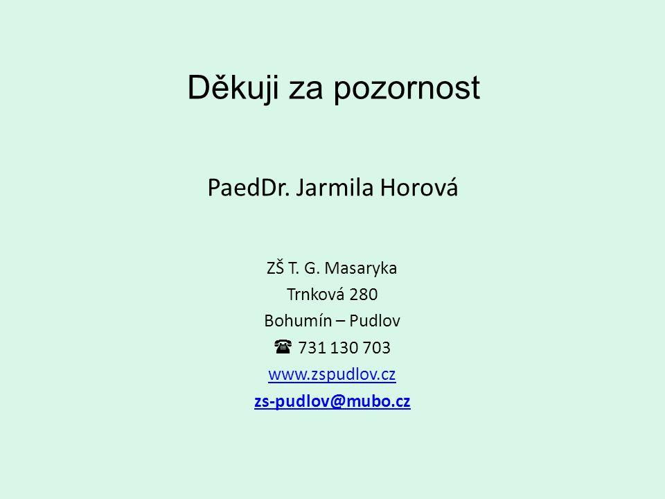 Děkuji za pozornost PaedDr. Jarmila Horová ZŠ T. G. Masaryka Trnková 280 Bohumín – Pudlov  731 130 703 www.zspudlov.cz zs-pudlov@mubo.cz