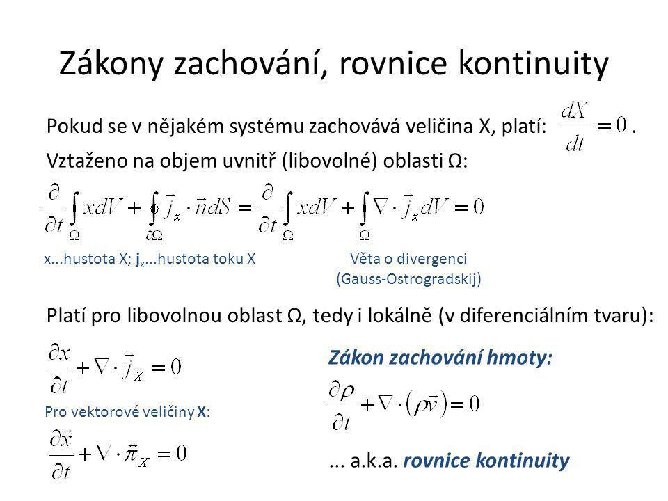 Zákony zachování, rovnice kontinuity Pokud se v nějakém systému zachovává veličina X, platí:. Vztaženo na objem uvnitř (libovolné) oblasti Ω: x...hust