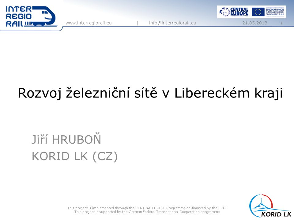 www.interregiorail.eu | info@interregiorail.eu Rozvoj železniční sítě v Libereckém kraji Jiří HRUBOŇ KORID LK (CZ) This project is implemented through the CENTRAL EUROPE Programme co-financed by the ERDF This project is supported by the German Federal Transnational Cooperation programme 21.05.2013 1