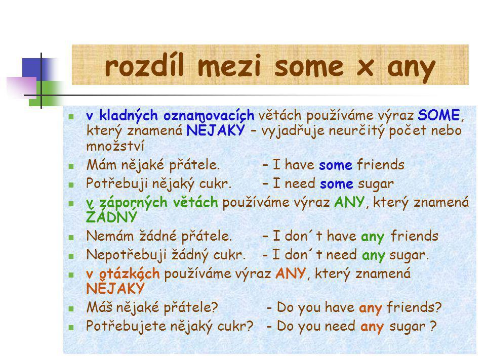 rozdíl mezi some x any v kladných oznamovacích větách používáme výraz SOME, který znamená NĚJAKÝ – vyjadřuje neurčitý počet nebo množství Mám nějaké přátele.