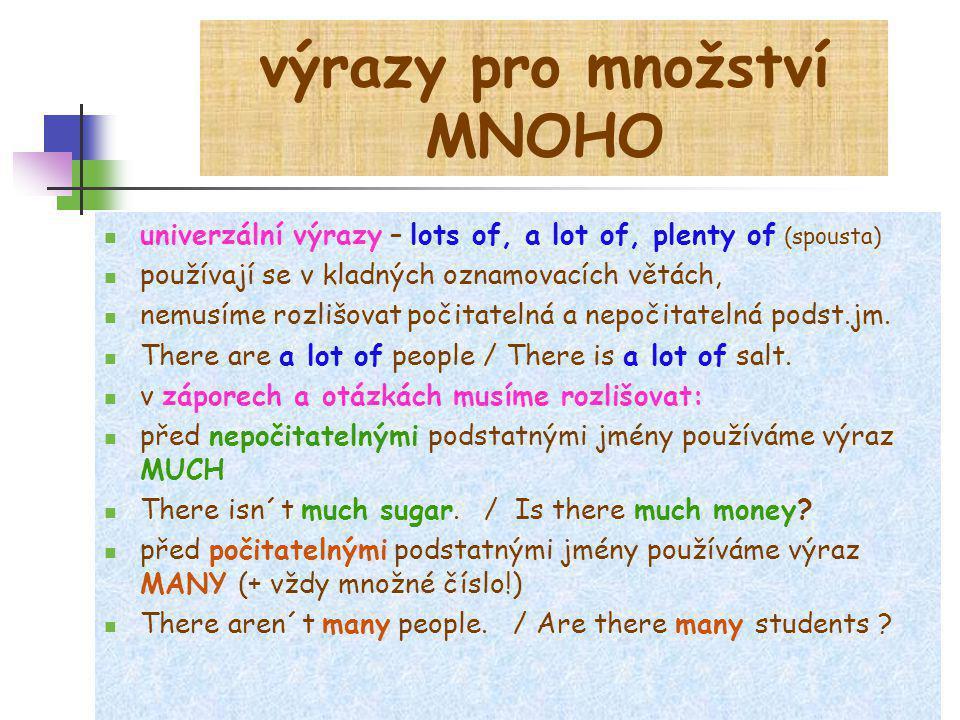 výrazy pro množství MNOHO univerzální výrazy – lots of, a lot of, plenty of (spousta) používají se v kladných oznamovacích větách, nemusíme rozlišovat
